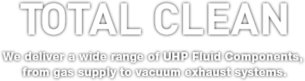 Total Clean We deliver a wide range of UHP Fluid Components, from gas supply to vacuum exhaust systems.